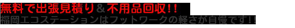 無料で出張見積り&不用品回収!!福岡エコステーションはフットワークの軽さが自慢です!!